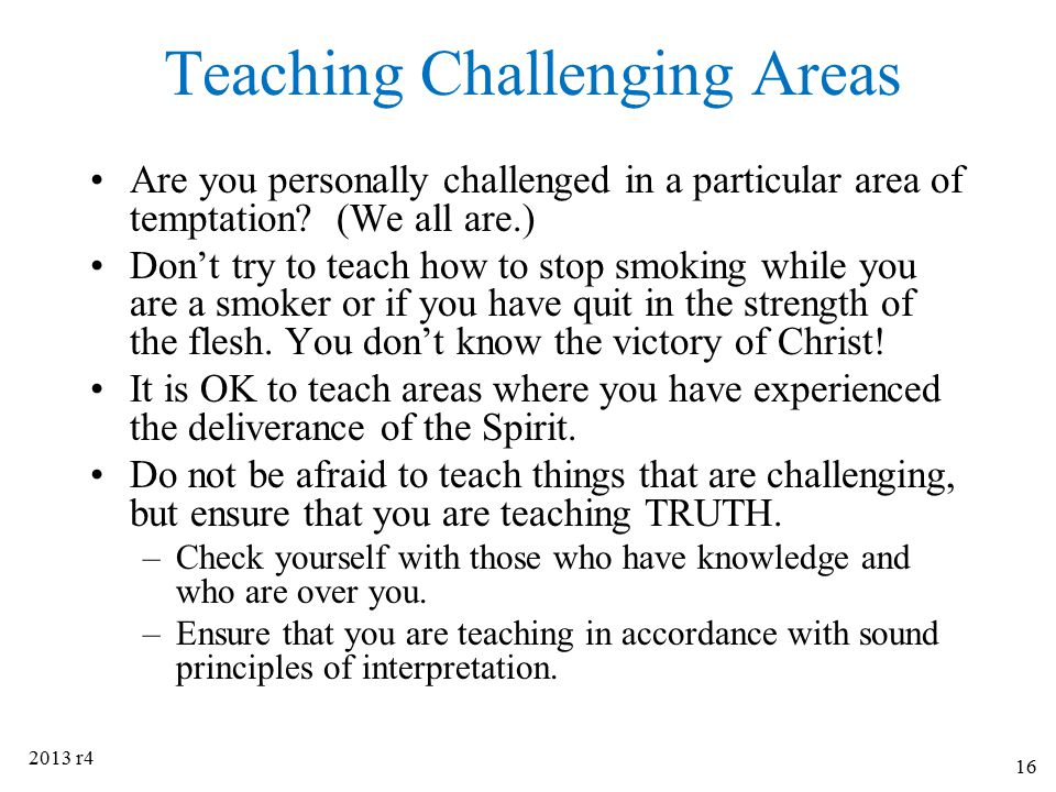 Teaching Challenging Areas Are you personally challenged in a particular area of temptation? (We all are.) Don't try to teach how to stop smoking whil
