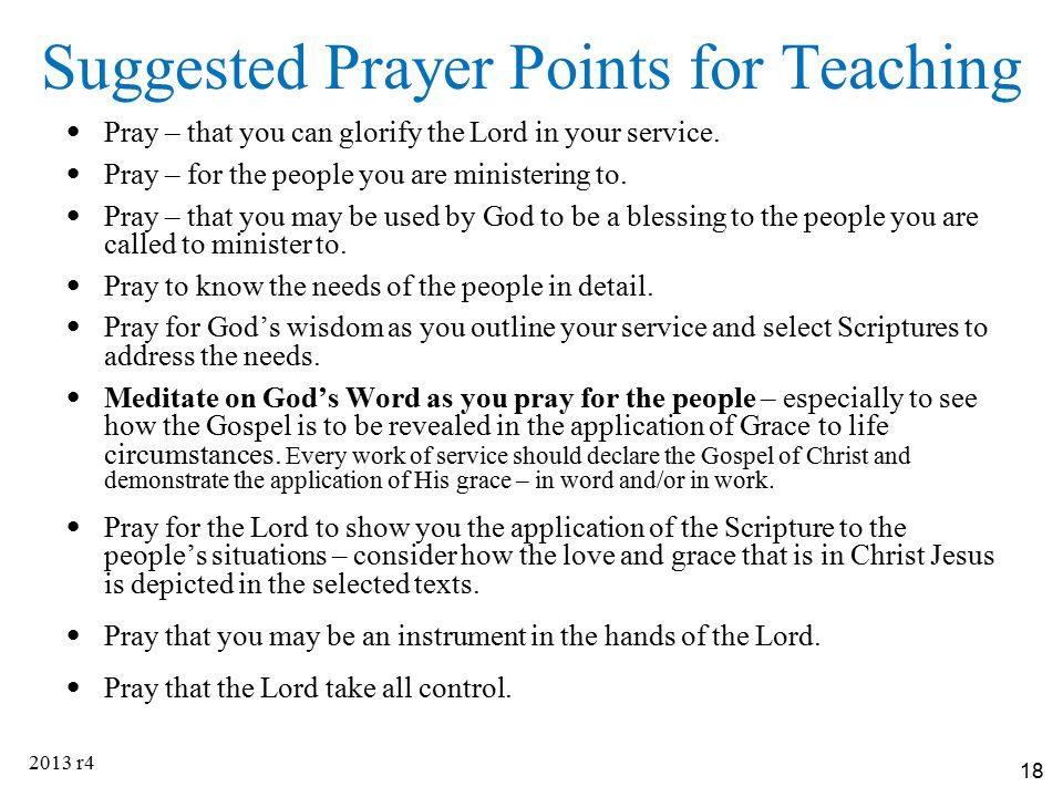 18 Suggested Prayer Points for Teaching Pray – that you can glorify the Lord in your service. Pray – for the people you are ministering to. Pray – tha