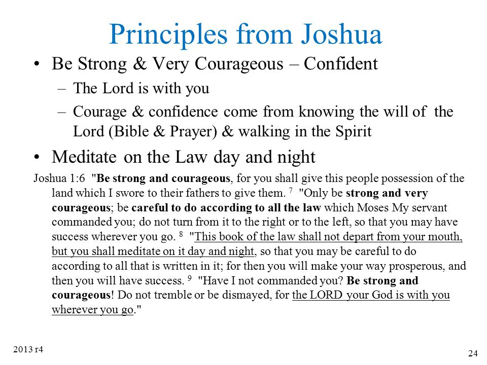 Principles from Joshua Be Strong & Very Courageous – Confident –The Lord is with you –Courage & confidence come from knowing the will of the Lord (Bib
