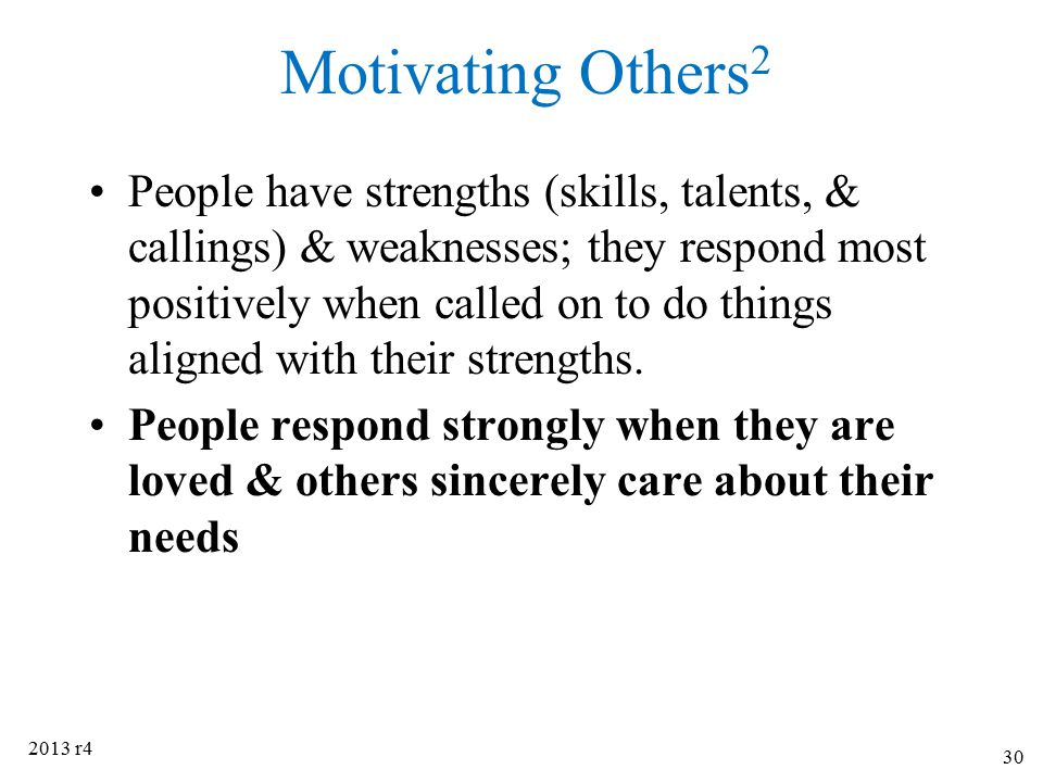 Motivating Others 2 People have strengths (skills, talents, & callings) & weaknesses; they respond most positively when called on to do things aligned