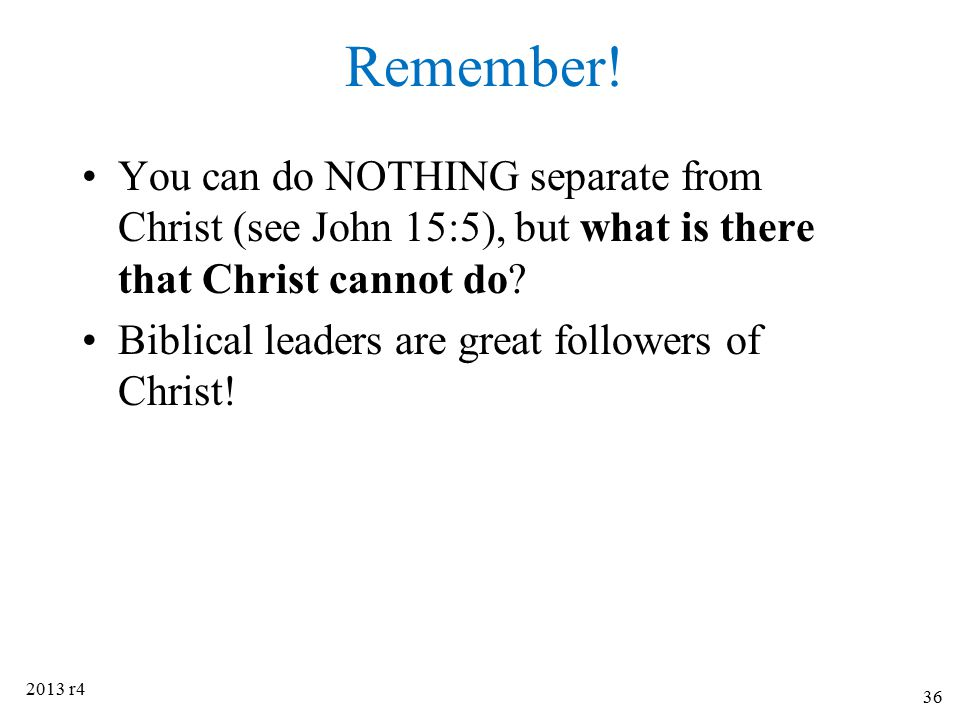 Remember! You can do NOTHING separate from Christ (see John 15:5), but what is there that Christ cannot do? Biblical leaders are great followers of Ch