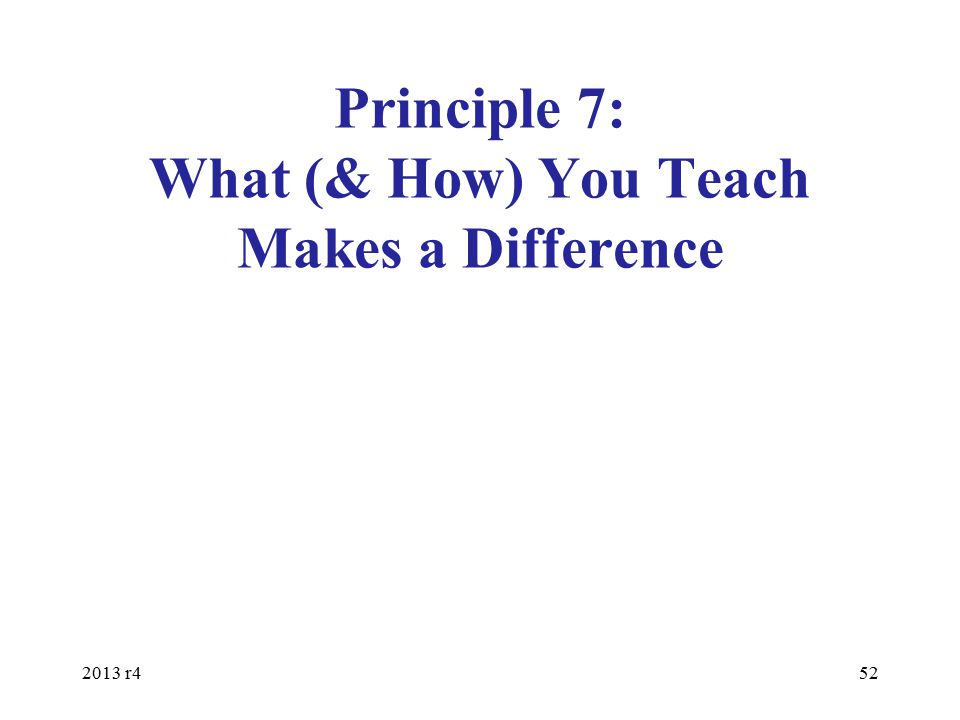 Principle 7: What (& How) You Teach Makes a Difference 2013 r452