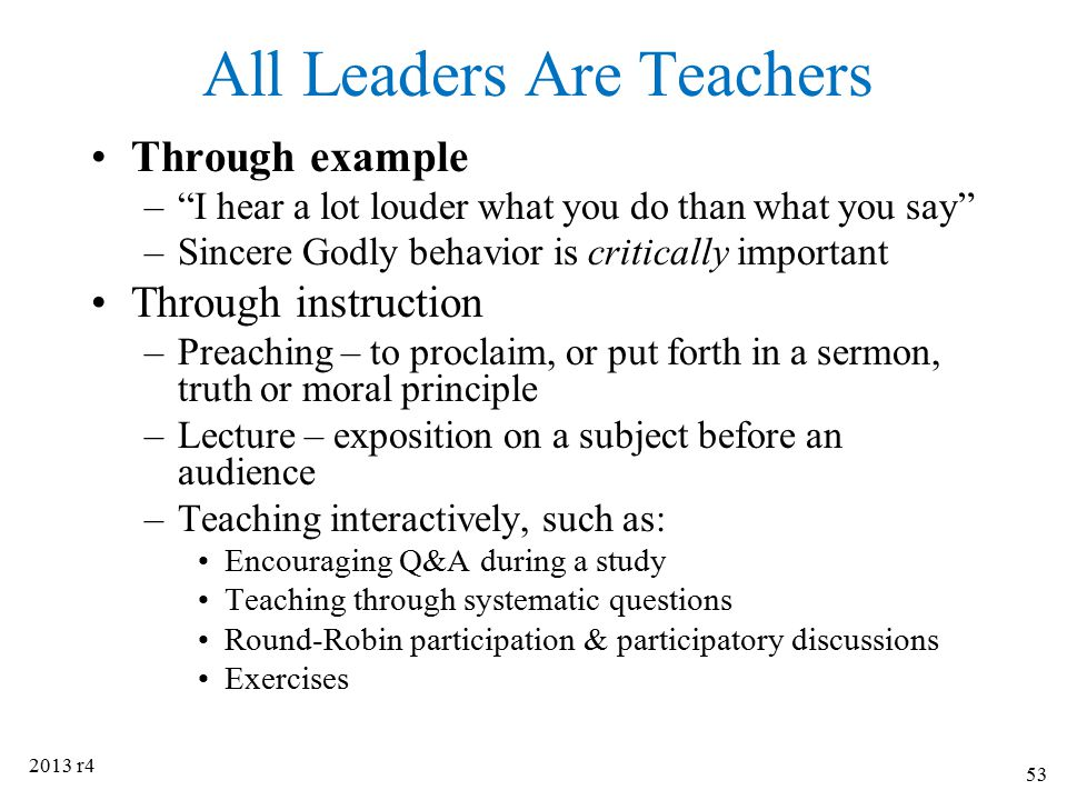 """All Leaders Are Teachers Through example –""""I hear a lot louder what you do than what you say"""" –Sincere Godly behavior is critically important Through"""