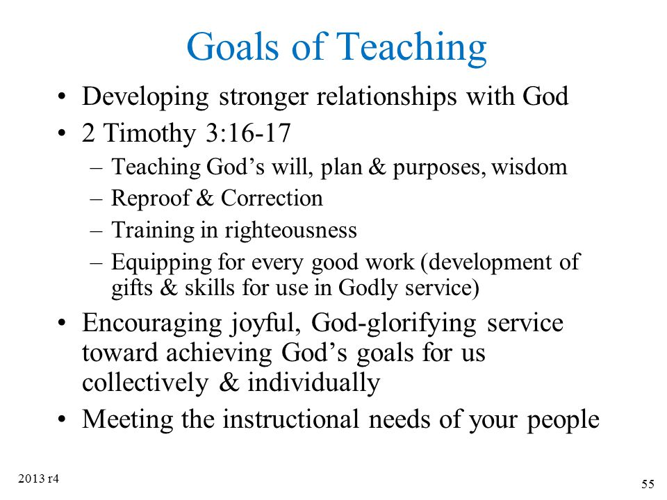 Goals of Teaching Developing stronger relationships with God 2 Timothy 3:16-17 –Teaching God's will, plan & purposes, wisdom –Reproof & Correction –Tr