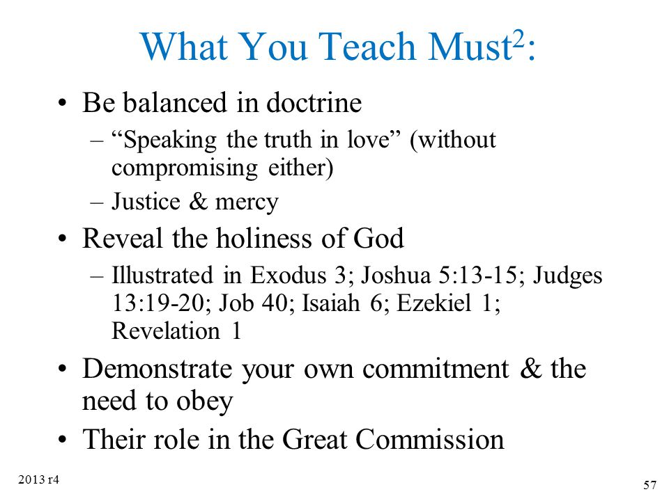 """What You Teach Must 2 : Be balanced in doctrine –""""Speaking the truth in love"""" (without compromising either) –Justice & mercy Reveal the holiness of Go"""