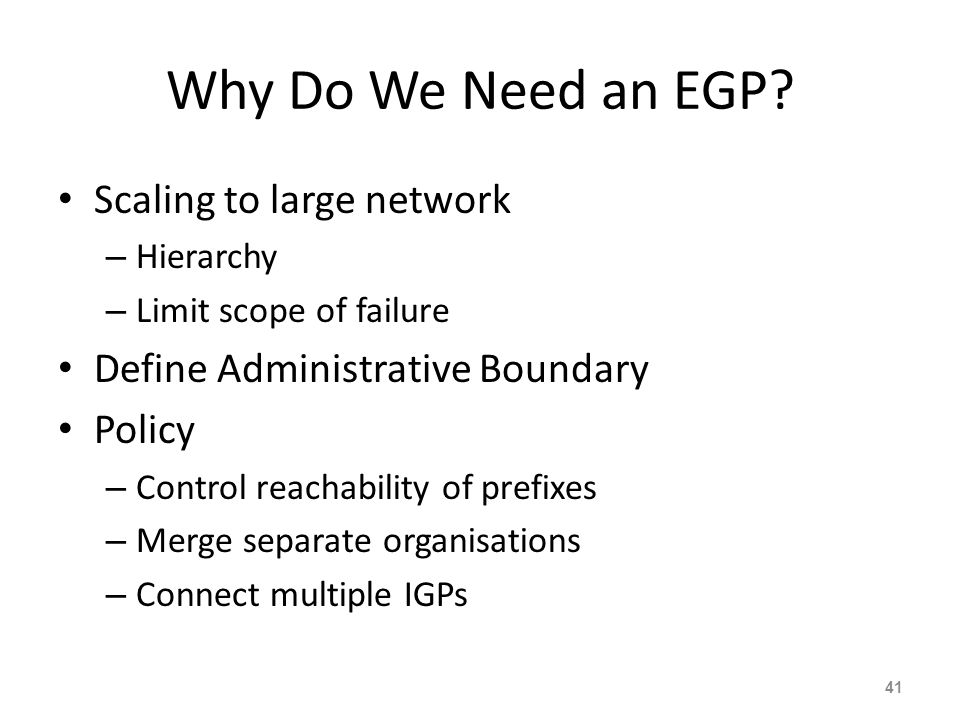What Is an EGP? Exterior Gateway Protocol Used to convey routing information between Autonomous Systems De-coupled from the IGP Current EGP is BGP 40