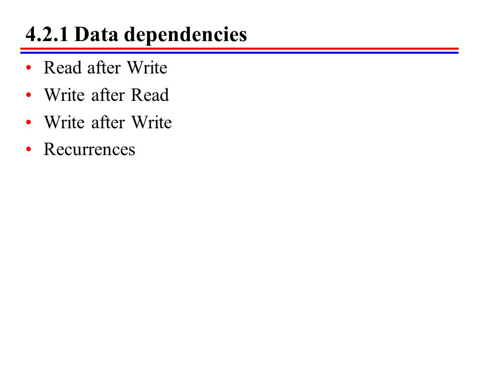 4.2.1 Data dependencies Read after Write Write after Read Write after Write Recurrences