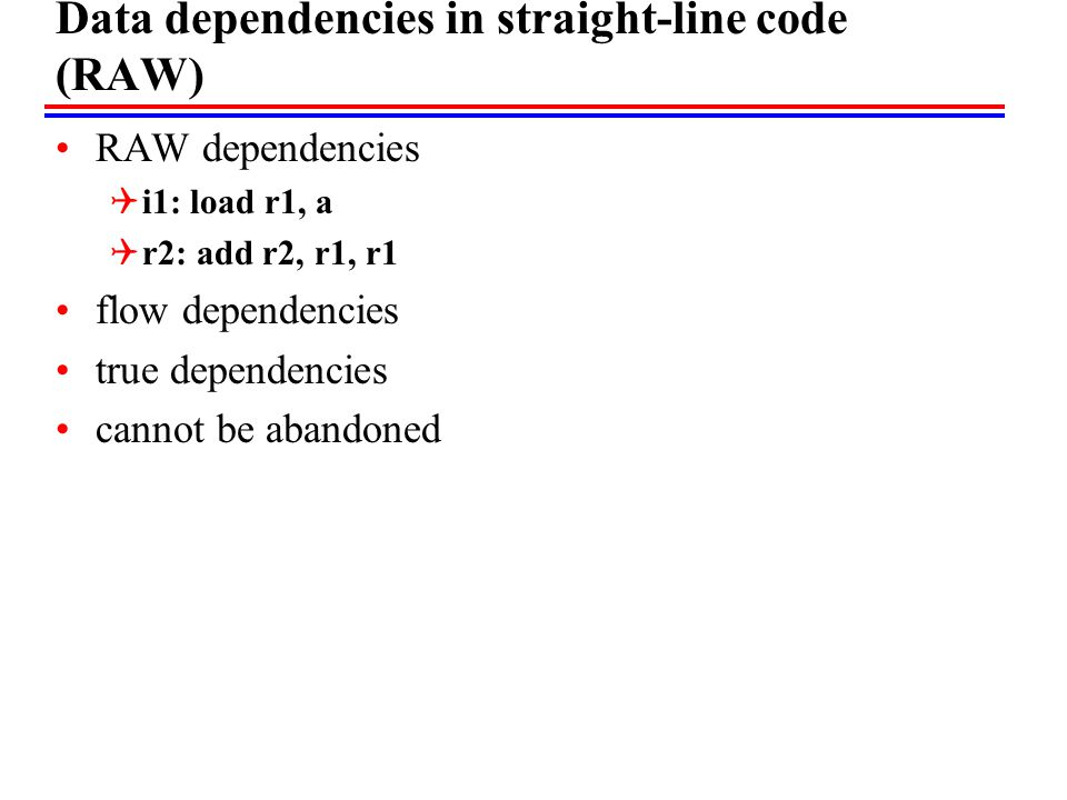 Data dependencies in straight-line code (RAW) RAW dependencies  i1: load r1, a  r2: add r2, r1, r1 flow dependencies true dependencies cannot be abandoned