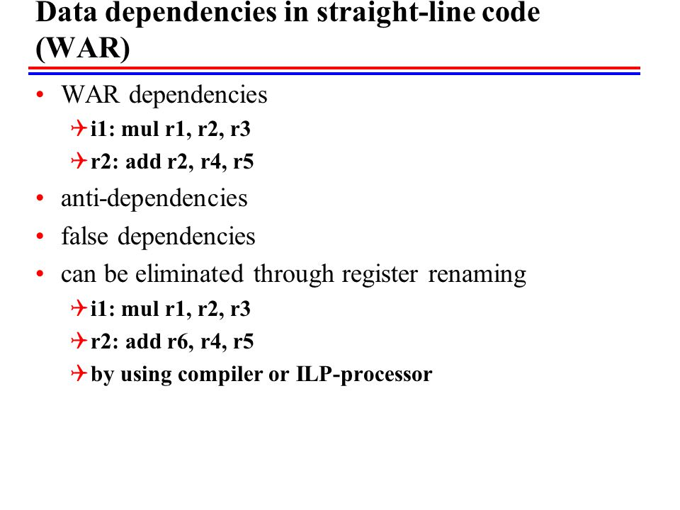 Data dependencies in straight-line code (WAR) WAR dependencies  i1: mul r1, r2, r3  r2: add r2, r4, r5 anti-dependencies false dependencies can be eliminated through register renaming  i1: mul r1, r2, r3  r2: add r6, r4, r5  by using compiler or ILP-processor
