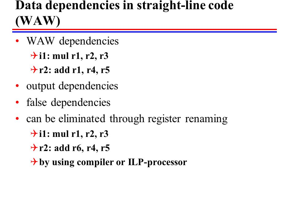 Data dependencies in straight-line code (WAW) WAW dependencies  i1: mul r1, r2, r3  r2: add r1, r4, r5 output dependencies false dependencies can be eliminated through register renaming  i1: mul r1, r2, r3  r2: add r6, r4, r5  by using compiler or ILP-processor