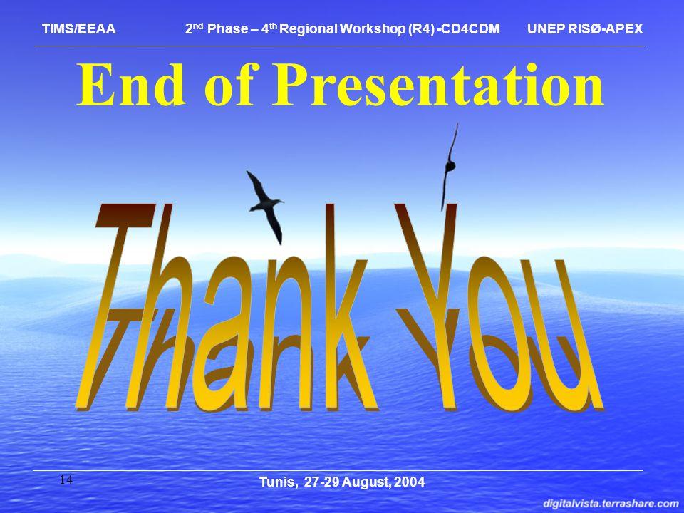 14 End of Presentation Tunis, 27-29 August, 2004 TIMS/EEAA 2 nd Phase – 4 th Regional Workshop (R4) -CD4CDM UNEP RISØ-APEX
