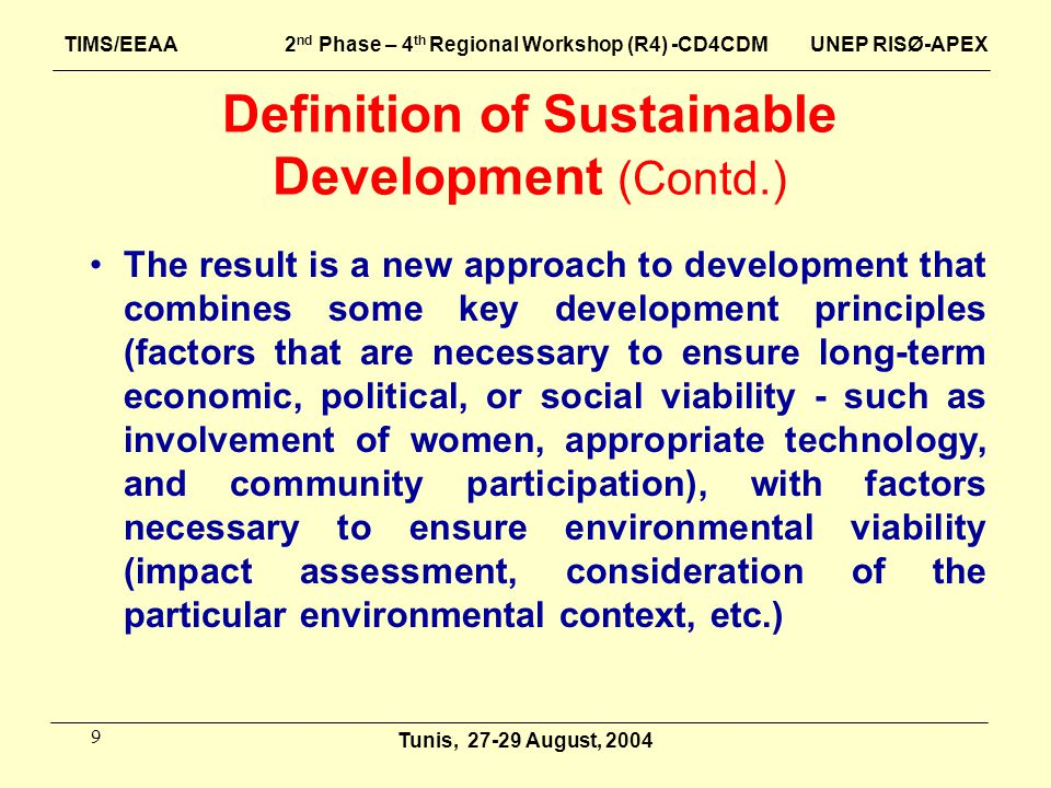 9 The result is a new approach to development that combines some key development principles (factors that are necessary to ensure long-term economic, political, or social viability - such as involvement of women, appropriate technology, and community participation), with factors necessary to ensure environmental viability (impact assessment, consideration of the particular environmental context, etc.) Tunis, August, 2004 TIMS/EEAA 2 nd Phase – 4 th Regional Workshop (R4) -CD4CDM UNEP RISØ-APEX Definition of Sustainable Development (Contd.)