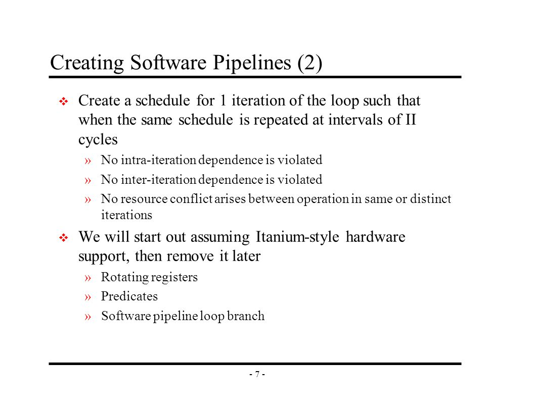 - 7 - Creating Software Pipelines (2) v Create a schedule for 1 iteration of the loop such that when the same schedule is repeated at intervals of II cycles »No intra-iteration dependence is violated »No inter-iteration dependence is violated »No resource conflict arises between operation in same or distinct iterations v We will start out assuming Itanium-style hardware support, then remove it later »Rotating registers »Predicates »Software pipeline loop branch