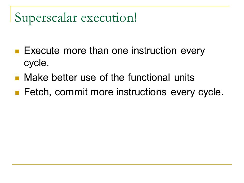 Superscalar execution! Execute more than one instruction every cycle. Make better use of the functional units Fetch, commit more instructions every cy