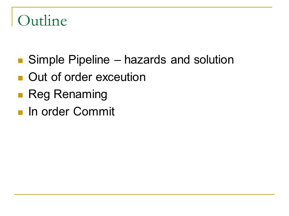 Outline Simple Pipeline – hazards and solution Out of order exceution Reg Renaming In order Commit
