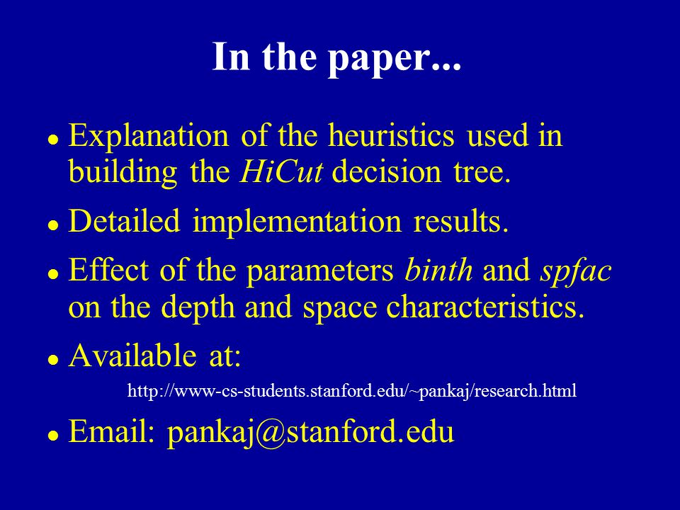 In the paper... l Explanation of the heuristics used in building the HiCut decision tree. l Detailed implementation results. l Effect of the parameter