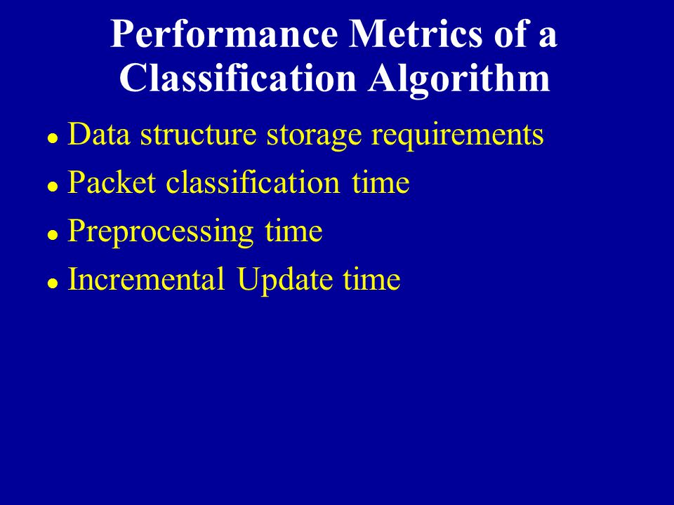 Performance Metrics of a Classification Algorithm l Data structure storage requirements l Packet classification time l Preprocessing time l Incrementa