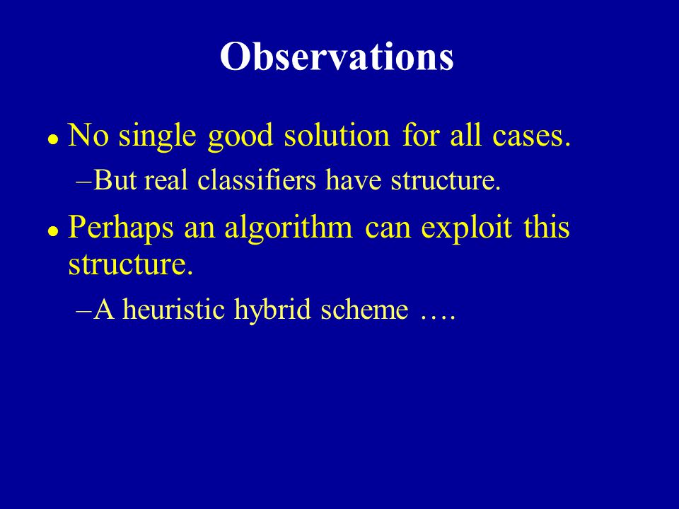 Observations l No single good solution for all cases. –But real classifiers have structure. l Perhaps an algorithm can exploit this structure. –A heur