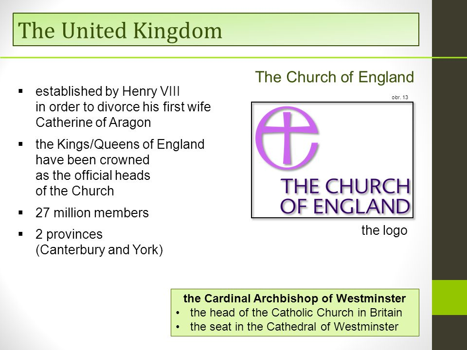 The United Kingdom The Church of England  established by Henry VIII in order to divorce his first wife Catherine of Aragon  the Kings/Queens of England have been crowned as the official heads of the Church  27 million members  2 provinces (Canterbury and York) the Cardinal Archbishop of Westminster the head of the Catholic Church in Britain the seat in the Cathedral of Westminster the logo obr.