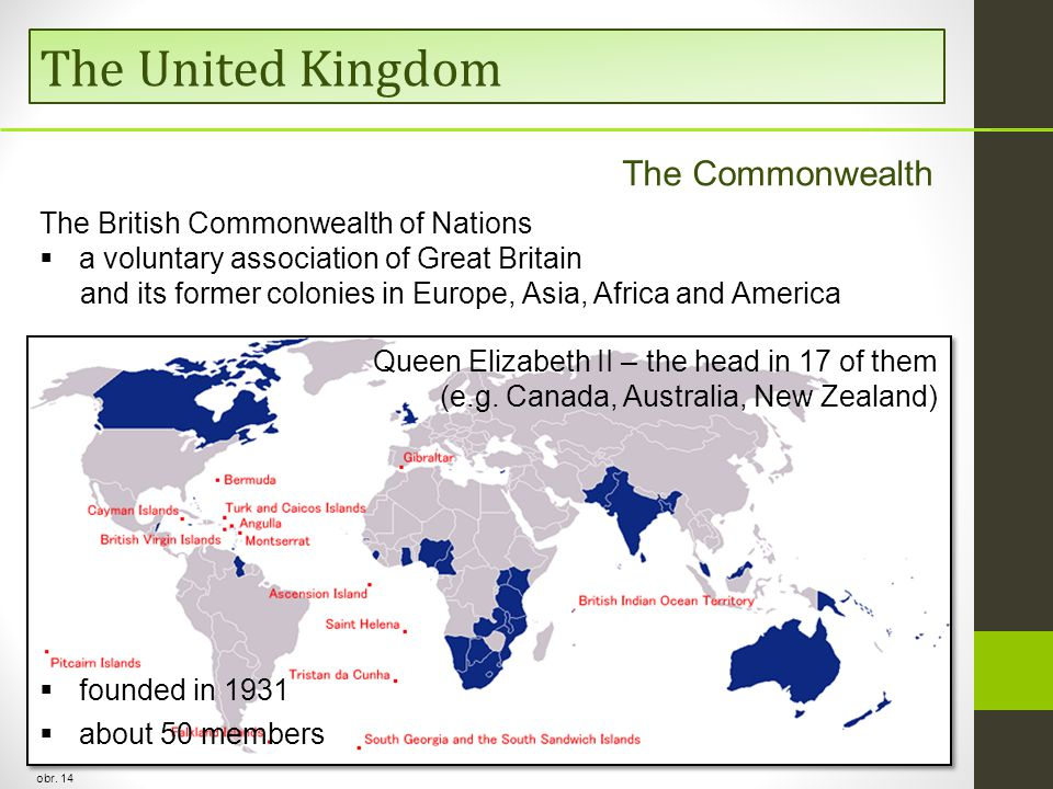 The United Kingdom The Commonwealth The British Commonwealth of Nations  a voluntary association of Great Britain and its former colonies in Europe, Asia, Africa and America  founded in 1931  about 50 members Queen Elizabeth II – the head in 17 of them (e.g.