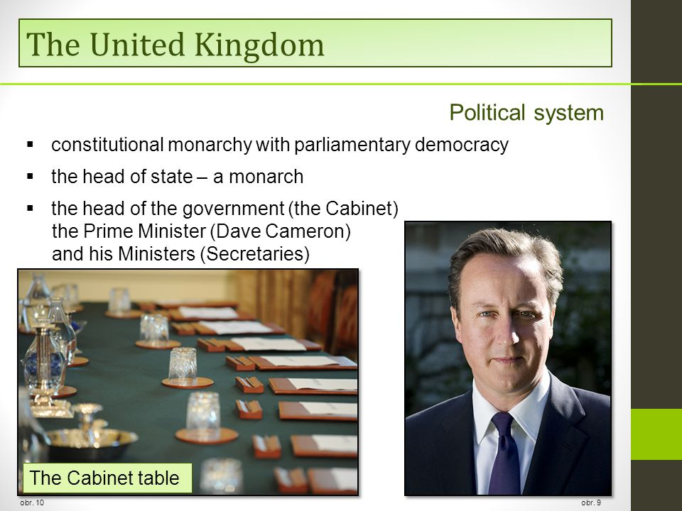 The United Kingdom Political system  constitutional monarchy with parliamentary democracy  the head of state – a monarch  the head of the government (the Cabinet) the Prime Minister (Dave Cameron) and his Ministers (Secretaries) obr.