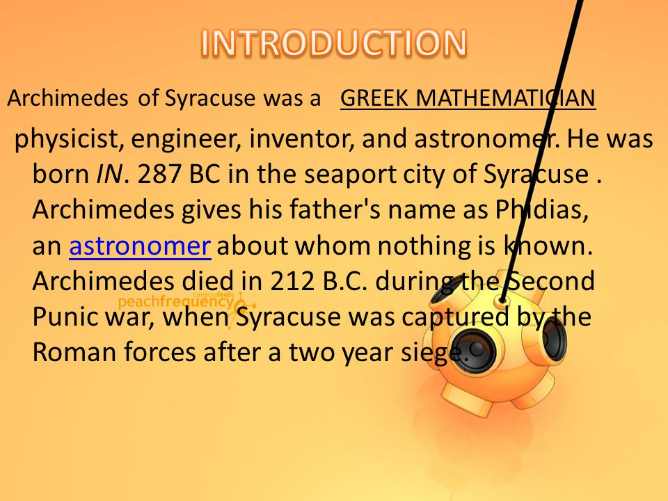 Archimedes of Syracuse was a GREEK MATHEMATICIAN physicist, engineer, inventor, and astronomer.