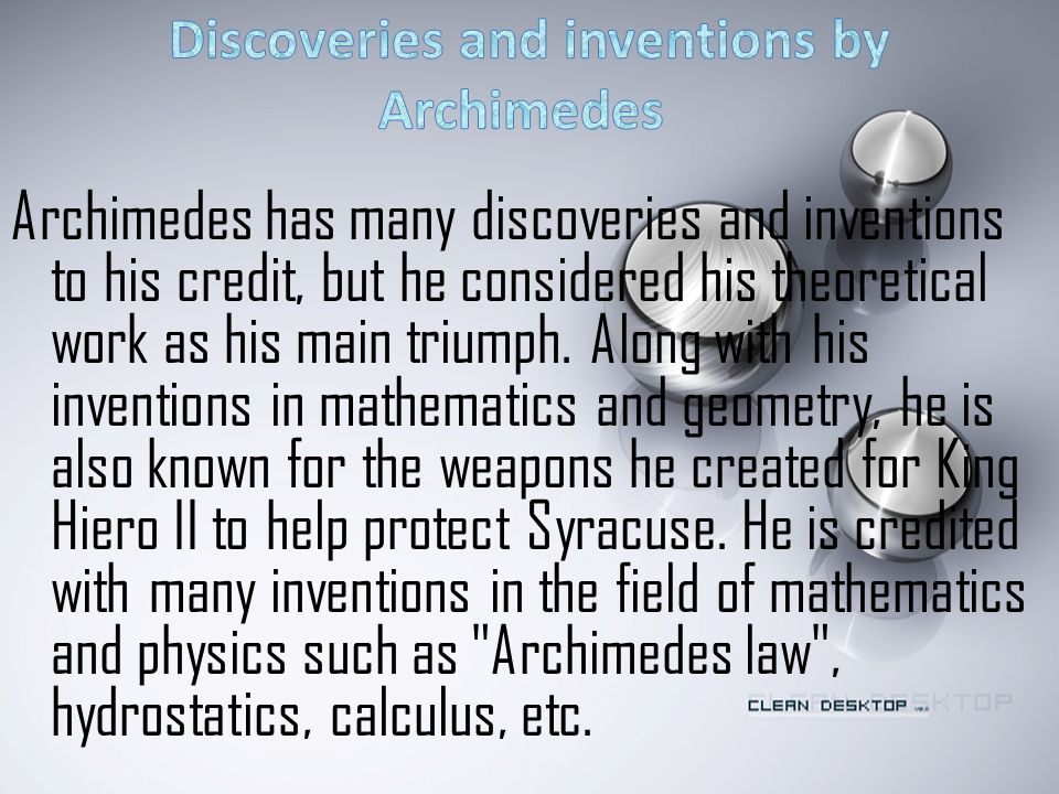 Archimedes has many discoveries and inventions to his credit, but he considered his theoretical work as his main triumph.