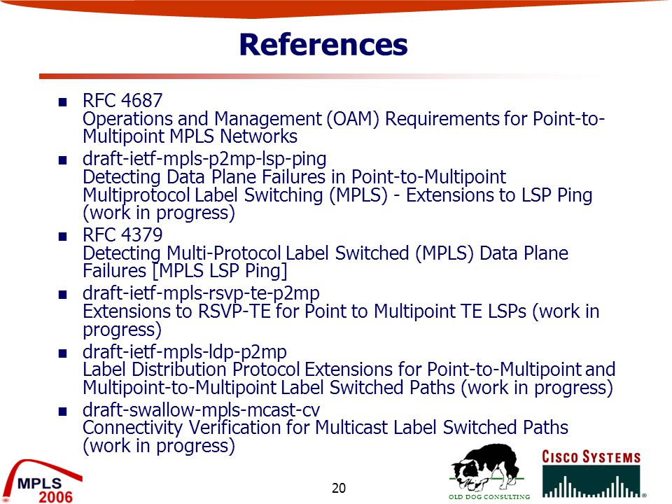 OLD DOG CONSULTING 20 References RFC 4687 Operations and Management (OAM) Requirements for Point-to- Multipoint MPLS Networks draft-ietf-mpls-p2mp-lsp