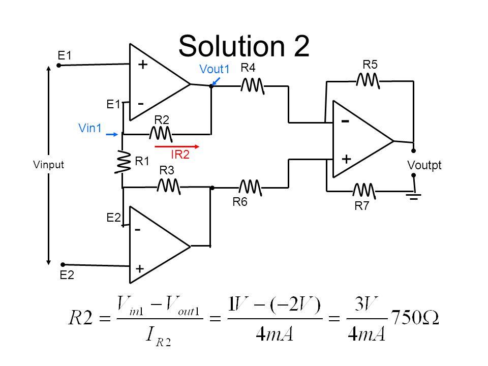 Solution 2 + - R2 Vinput E1 R5 - + R4 R7 R6 + - E2 R1 E2 R3 Voutpt Vout1 Vin1 IR2