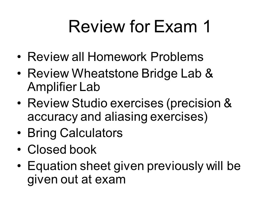 Review for Exam 1 Review all Homework Problems Review Wheatstone Bridge Lab & Amplifier Lab Review Studio exercises (precision & accuracy and aliasing exercises) Bring Calculators Closed book Equation sheet given previously will be given out at exam
