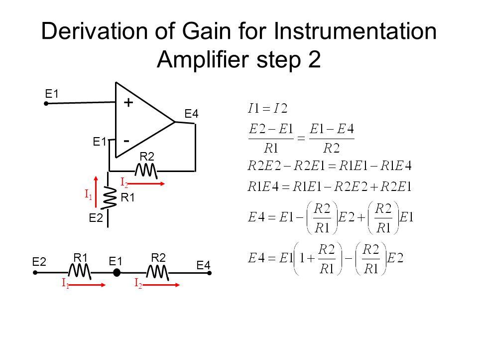 Derivation of Gain for Instrumentation Amplifier step 2 + - R2 E1 R1 E2 E4 R1R2 I1I1 I2I2 E2 E1 I1I1 I2I2 E4