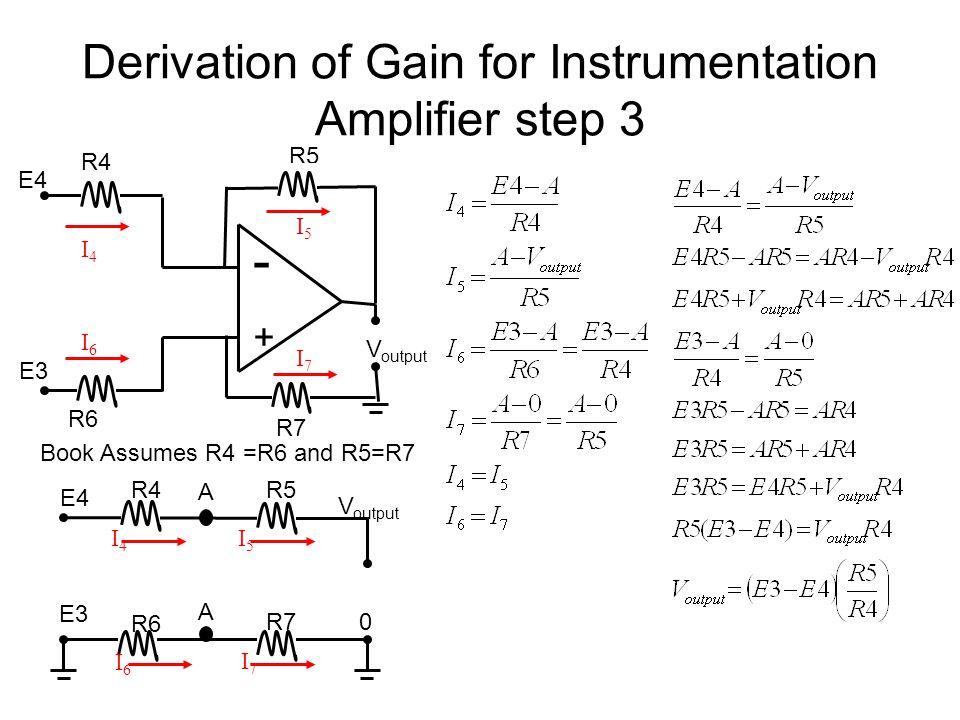 Derivation of Gain for Instrumentation Amplifier step 3 R5 - + R4 R7 R6 V output E4 E3 V output I7I7 I6I6 R4R5 I4I4 I5I5 E4 R7 R6 E3 Book Assumes R4 =R6 and R5=R7 0 I4I4 I5I5 I6I6 I7I7 A A
