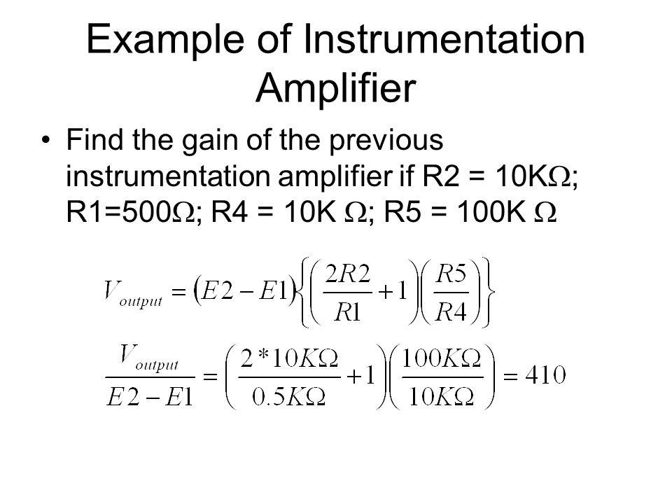Example of Instrumentation Amplifier Find the gain of the previous instrumentation amplifier if R2 = 10K  ; R1=500  ; R4 = 10K  ; R5 = 100K 