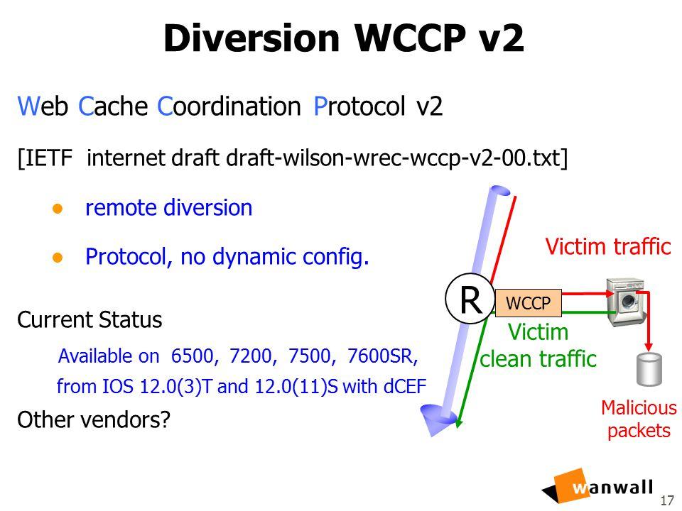 17 Diversion WCCP v2 Web Cache Coordination Protocol v2 [IETF internet draft draft-wilson-wrec-wccp-v2-00.txt] l remote diversion l Protocol, no dynamic config.