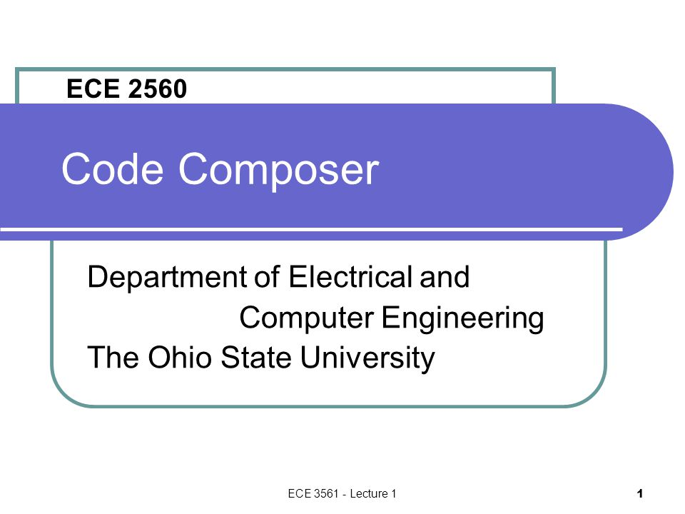 ECE 3561 - Lecture 1 1 Code Composer Department of Electrical and Computer Engineering The Ohio State University ECE 2560