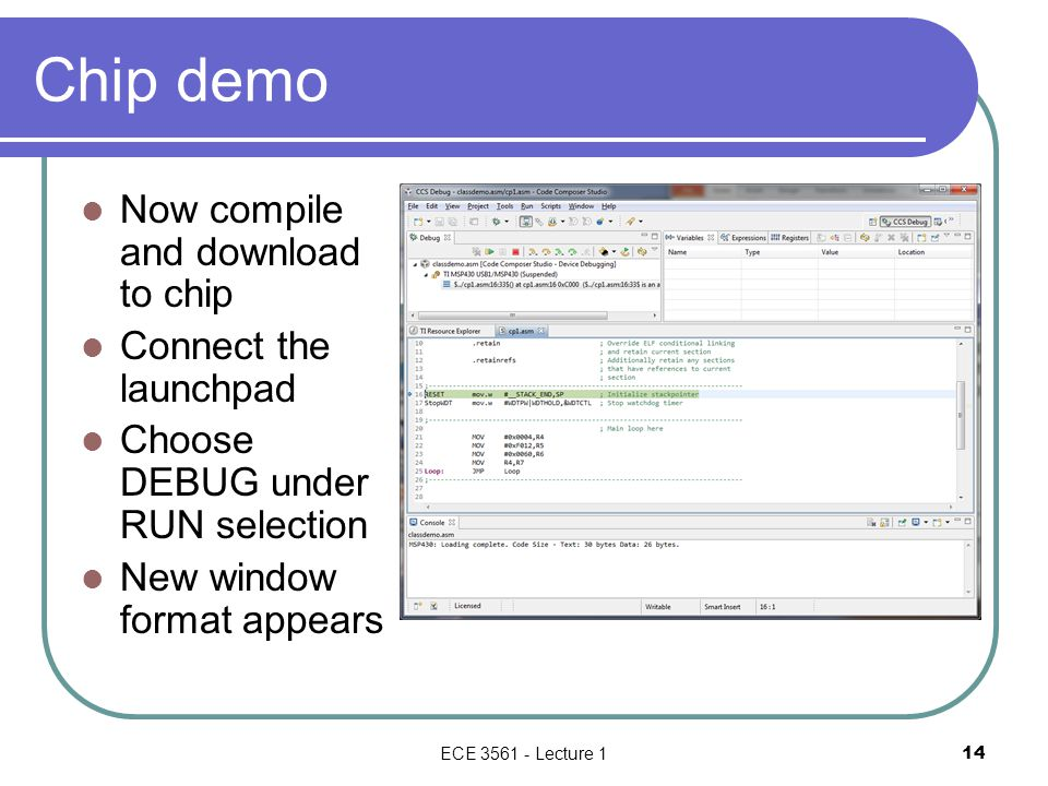 Chip demo Now compile and download to chip Connect the launchpad Choose DEBUG under RUN selection New window format appears ECE 3561 - Lecture 1 14