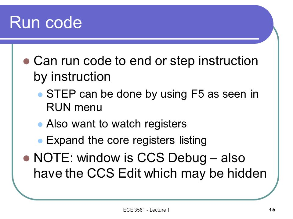 Run code Can run code to end or step instruction by instruction STEP can be done by using F5 as seen in RUN menu Also want to watch registers Expand t