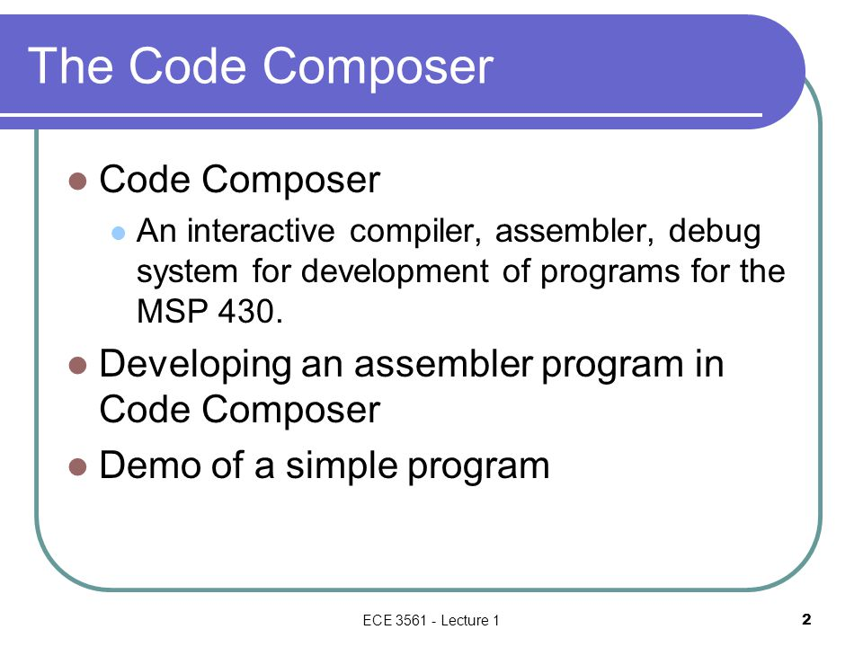 ECE 3561 - Lecture 1 2 The Code Composer Code Composer An interactive compiler, assembler, debug system for development of programs for the MSP 430. D