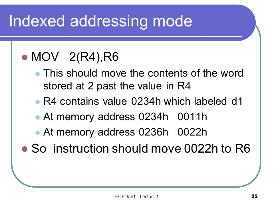 Indexed addressing mode MOV 2(R4),R6 This should move the contents of the word stored at 2 past the value in R4 R4 contains value 0234h which labeled