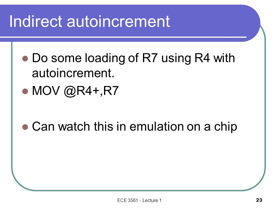 Indirect autoincrement Do some loading of R7 using R4 with autoincrement.