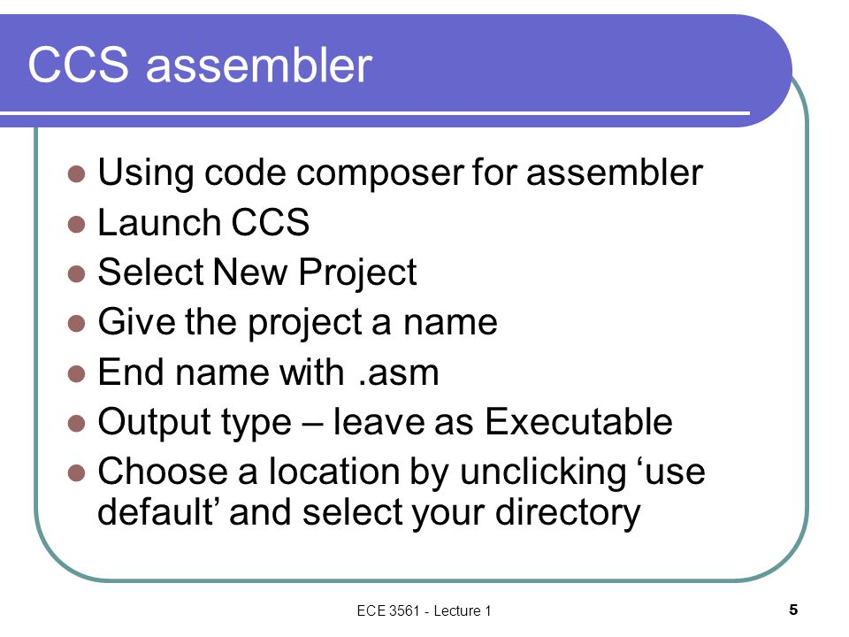 CCS assembler Using code composer for assembler Launch CCS Select New Project Give the project a name End name with.asm Output type – leave as Executable Choose a location by unclicking 'use default' and select your directory ECE 3561 - Lecture 1 5