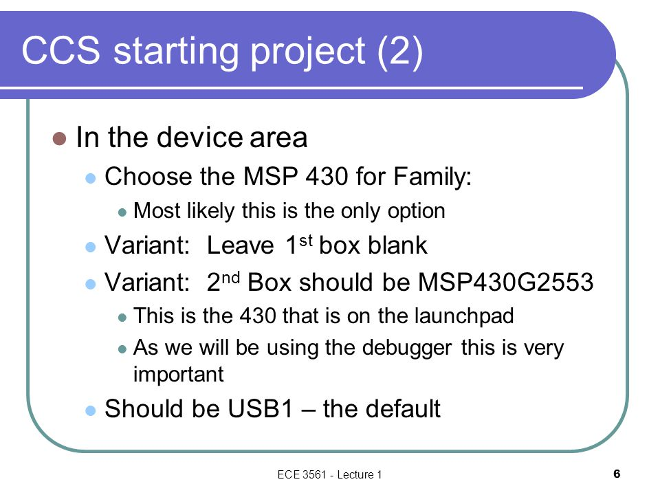 CCS starting project (2) In the device area Choose the MSP 430 for Family: Most likely this is the only option Variant: Leave 1 st box blank Variant: 2 nd Box should be MSP430G2553 This is the 430 that is on the launchpad As we will be using the debugger this is very important Should be USB1 – the default ECE 3561 - Lecture 1 6