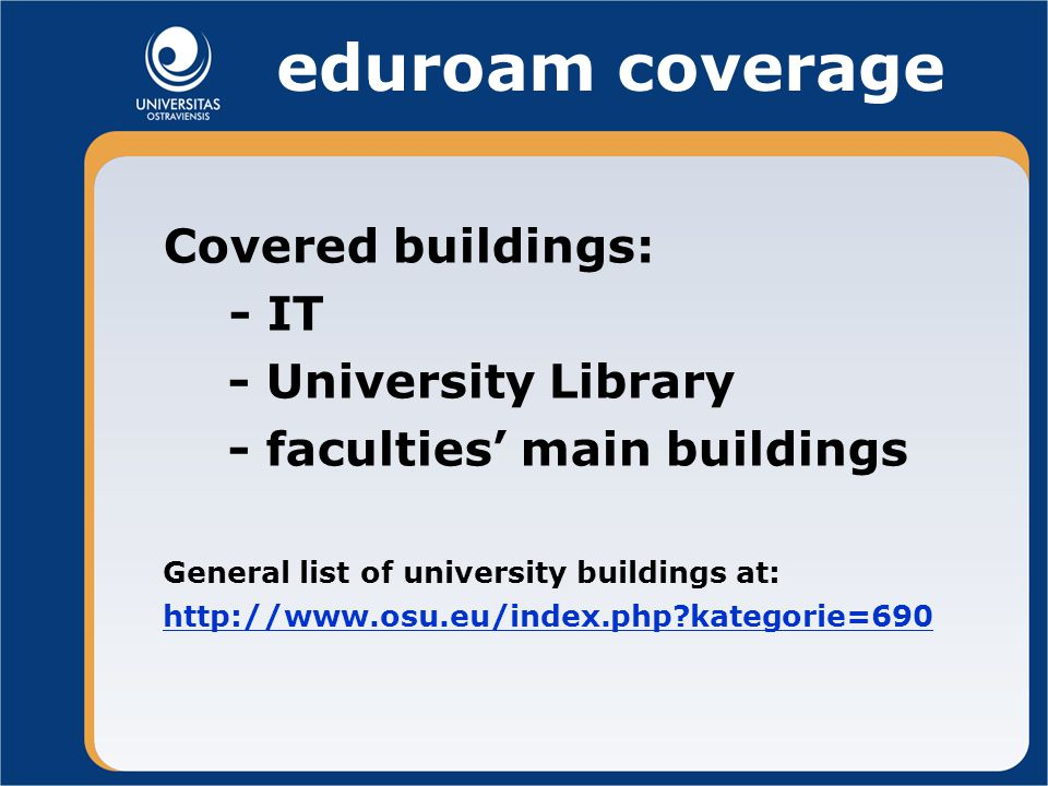 eduroam coverage Covered buildings: - IT - University Library - faculties' main buildings General list of university buildings at:   kategorie=690
