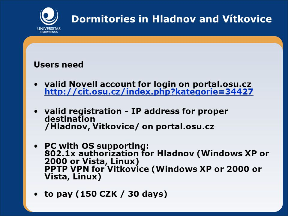 Dormitories in Hladnov and Vítkovice Users need valid Novell account for login on portal.osu.cz http://cit.osu.cz/index.php kategorie=34427 http://cit.osu.cz/index.php kategorie=34427 valid registration - IP address for proper destination /Hladnov, Vitkovice/ on portal.osu.cz PC with OS supporting: 802.1x authorization for Hladnov (Windows XP or 2000 or Vista, Linux) PPTP VPN for Vitkovice (Windows XP or 2000 or Vista, Linux) to pay (150 CZK / 30 days)