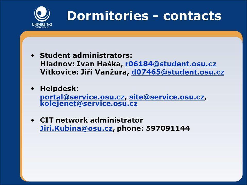 Dormitories - contacts Student administrators: Hladnov: Ivan Haška, r06184@student.osu.czr06184@student.osu.cz Vítkovice: Jiří Vanžura, d07465@student.osu.czd07465@student.osu.cz Helpdesk: portal@service.osu.cz, site@service.osu.cz, kolejenet@service.osu.czportal@service.osu.czsite@service.osu.cz kolejenet@service.osu.cz CIT network administrator Jiri.Kubina@osu.czJiri.Kubina@osu.cz, phone: 597091144