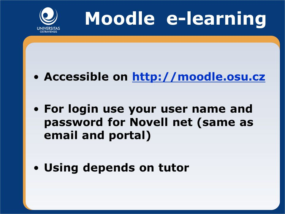Moodle e-learning Accessible on http://moodle.osu.czhttp://moodle.osu.cz For login use your user name and password for Novell net (same as email and portal) Using depends on tutor