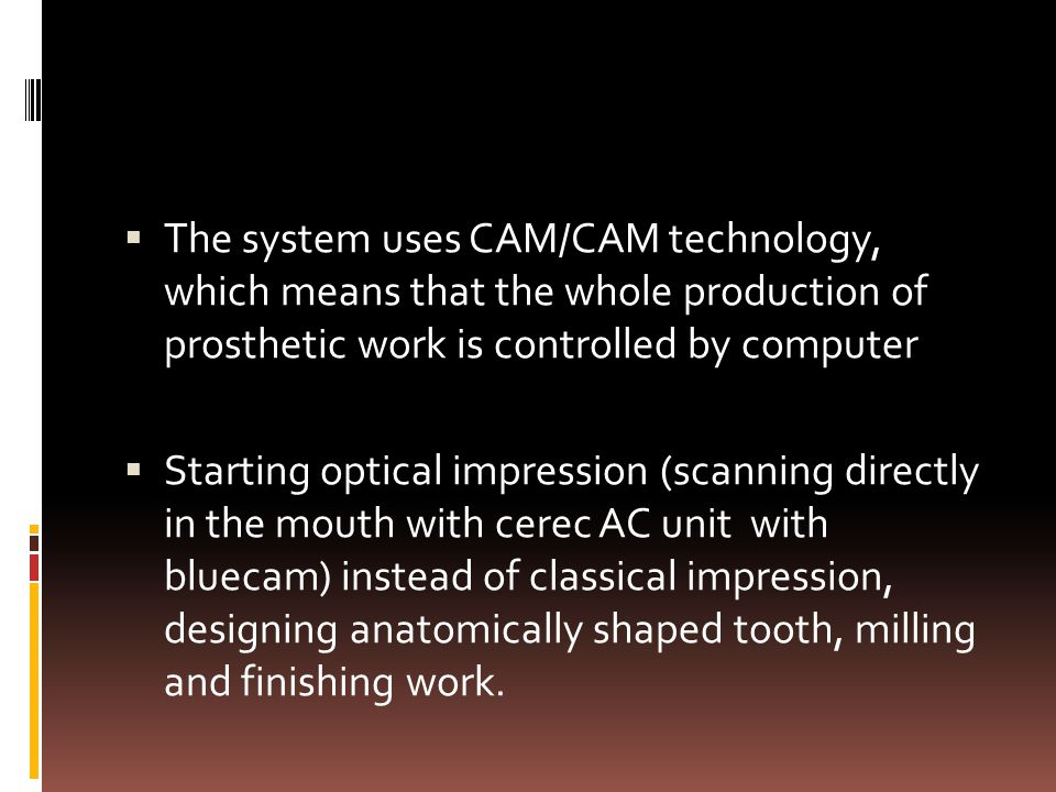  The system uses CAM/CAM technology, which means that the whole production of prosthetic work is controlled by computer  Starting optical impression (scanning directly in the mouth with cerec AC unit with bluecam) instead of classical impression, designing anatomically shaped tooth, milling and finishing work.