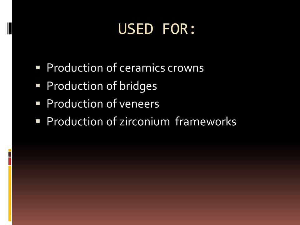 USED FOR:  Production of ceramics crowns  Production of bridges  Production of veneers  Production of zirconium frameworks