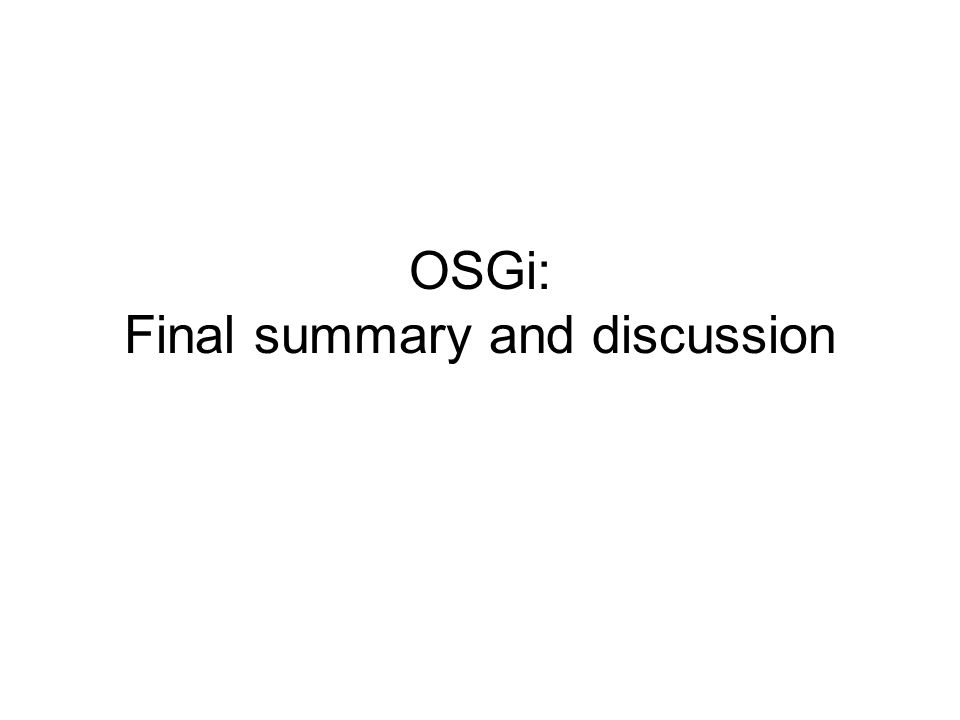 Outline Review: Origins of OSGi –Consortium –Goals Review: What is OSGi –Dynamic Modules for Java –Advanced Component Models over OSGi OSGi adoption in practice and success stories –Application servers –Eclipse Eclipse plug-ins OSGi criticism