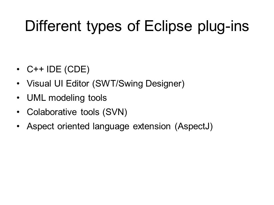 Different types of Eclipse plug-ins C++ IDE (CDE) Visual UI Editor (SWT/Swing Designer) UML modeling tools Colaborative tools (SVN) Aspect oriented la